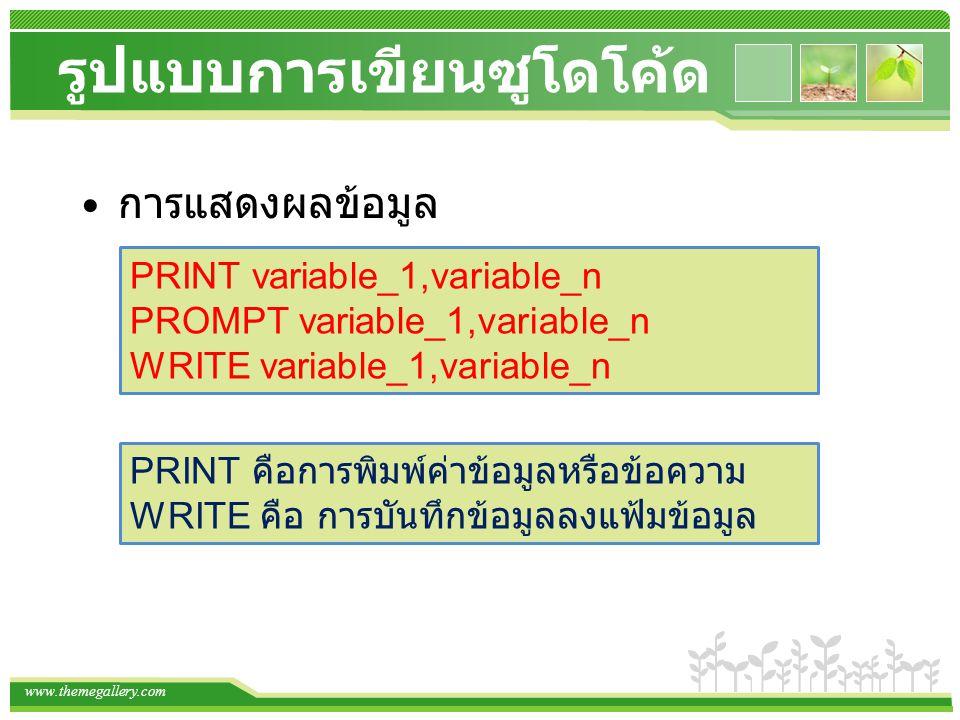 www.themegallery.com รูปแบบการเขียนซูโดโค้ด การแสดงผลข้อมูล PRINT variable_1,variable_n PROMPT variable_1,variable_n WRITE variable_1,variable_n PRINT