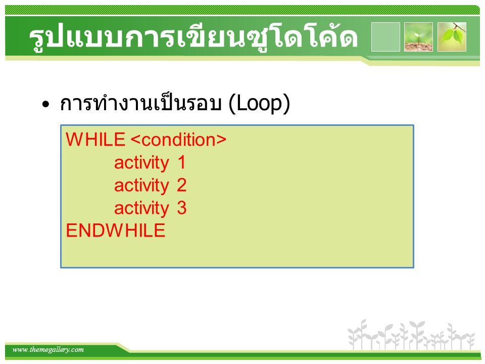 www.themegallery.com รูปแบบการเขียนซูโดโค้ด การทำงานเป็นรอบ (Loop) WHILE activity 1 activity 2 activity 3 ENDWHILE