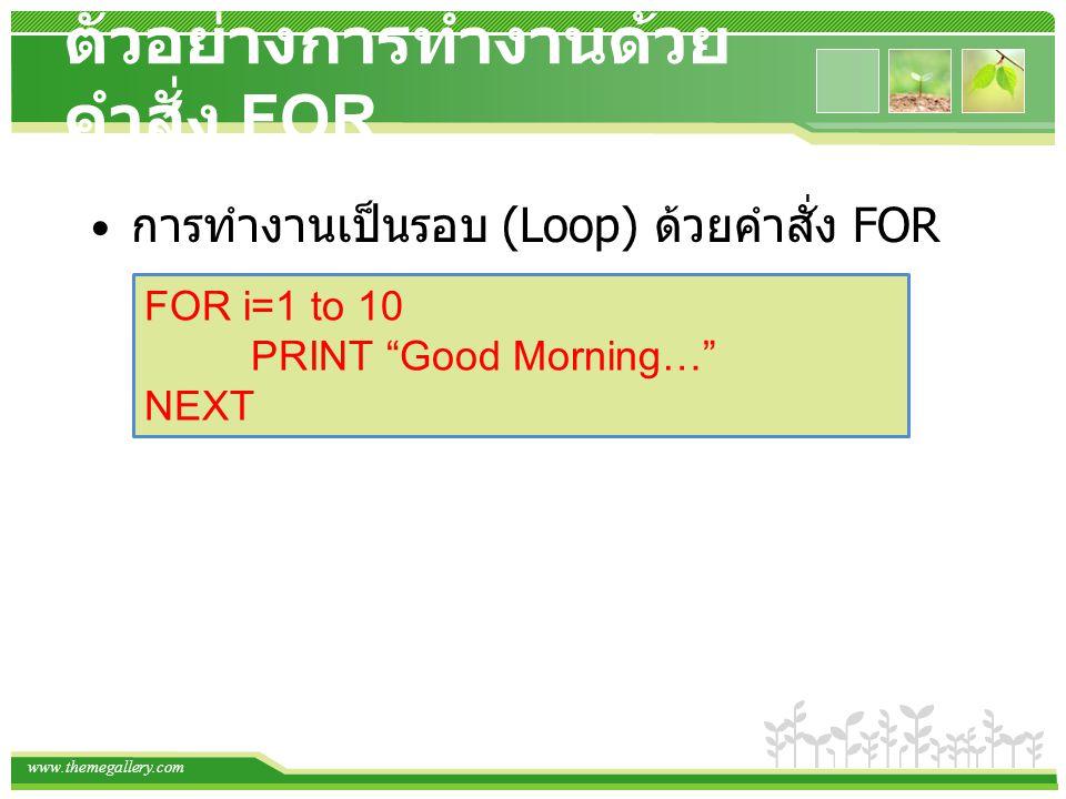 """www.themegallery.com ตัวอย่างการทำงานด้วย คำสั่ง FOR การทำงานเป็นรอบ (Loop) ด้วยคำสั่ง FOR FOR i=1 to 10 PRINT """"Good Morning…"""" NEXT"""