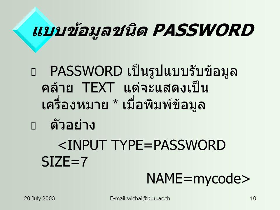 20 July 2003E-mail:wichai@buu.ac.th10 แบบข้อมูลชนิด PASSWORD  PASSWORD เป็นรูปแบบรับข้อมูล คล้าย TEXT แต่จะแสดงเป็น เครื่องหมาย * เมื่อพิมพ์ข้อมูล  ตัวอย่าง