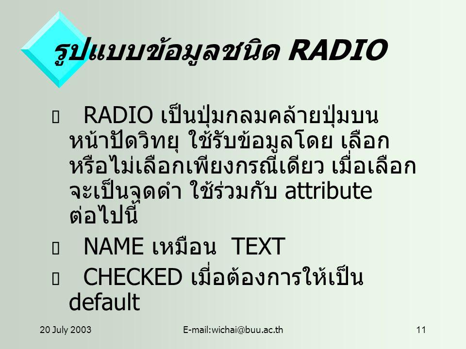 20 July 2003E-mail:wichai@buu.ac.th11 รูปแบบข้อมูลชนิด RADIO  RADIO เป็นปุ่มกลมคล้ายปุ่มบน หน้าปัดวิทยุ ใช้รับข้อมูลโดย เลือก หรือไม่เลือกเพียงกรณีเดียว เมื่อเลือก จะเป็นจุดดำ ใช้ร่วมกับ attribute ต่อไปนี้  NAME เหมือน TEXT  CHECKED เมี่อต้องการให้เป็น default
