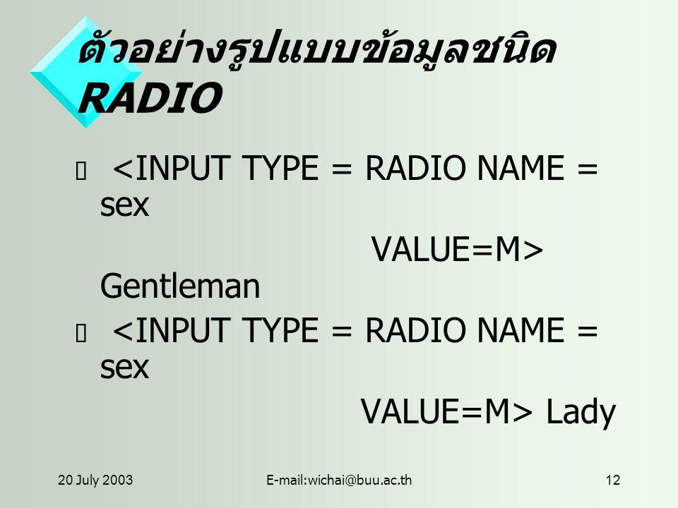 20 July 2003E-mail:wichai@buu.ac.th12 ตัวอย่างรูปแบบข้อมูลชนิด RADIO  <INPUT TYPE = RADIO NAME = sex VALUE=M> Gentleman  <INPUT TYPE = RADIO NAME = sex VALUE=M> Lady