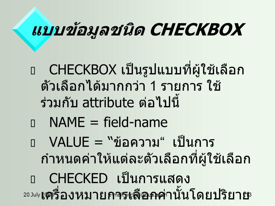 20 July 2003E-mail:wichai@buu.ac.th13 แบบข้อมูลชนิด CHECKBOX  CHECKBOX เป็นรูปแบบที่ผู้ใช้เลือก ตัวเลือกได้มากกว่า 1 รายการ ใช้ ร่วมกับ attribute ต่อไปนี้  NAME = field-name  VALUE = ข้อความ เป็นการ กำหนดค่าให้แต่ละตัวเลือกที่ผู้ใช้เลือก  CHECKED เป็นการแสดง เครื่องหมายการเลือกค่านั้นโดยปริยาย