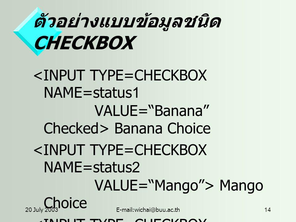 20 July 2003E-mail:wichai@buu.ac.th14 ตัวอย่างแบบข้อมูลชนิด CHECKBOX Banana Choice Mango Choice Apple Choice