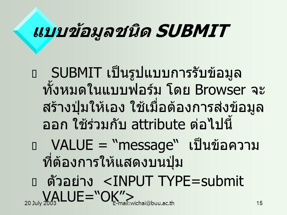 20 July 2003E-mail:wichai@buu.ac.th15 แบบข้อมูลชนิด SUBMIT  SUBMIT เป็นรูปแบบการรับข้อมูล ทั้งหมดในแบบฟอร์ม โดย Browser จะ สร้างปุ่มให้เอง ใช้เมื่อต้องการส่งข้อมูล ออก ใช้ร่วมกับ attribute ต่อไปนี้  VALUE = message เป็นข้อความ ที่ต้องการให้แสดงบนปุ่ม  ตัวอย่าง