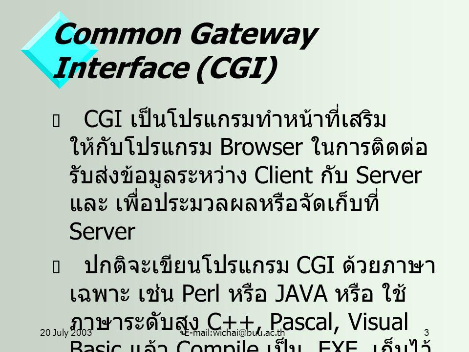 20 July 2003E-mail:wichai@buu.ac.th3 Common Gateway Interface (CGI)  CGI เป็นโปรแกรมทำหน้าที่เสริม ให้กับโปรแกรม Browser ในการติดต่อ รับส่งข้อมูลระหว่าง Client กับ Server และ เพื่อประมวลผลหรือจัดเก็บที่ Server  ปกติจะเขียนโปรแกรม CGI ด้วยภาษา เฉพาะ เช่น Perl หรือ JAVA หรือ ใช้ ภาษาระดับสูง C++, Pascal, Visual Basic แล้ว Compile เป็น.EXE เก็บไว้ ที่ Server
