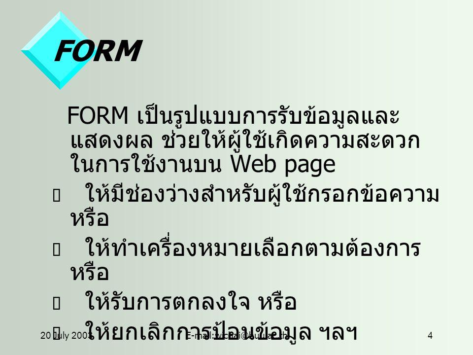 20 July 2003E-mail:wichai@buu.ac.th4 FORM FORM เป็นรูปแบบการรับข้อมูลและ แสดงผล ช่วยให้ผู้ใช้เกิดความสะดวก ในการใช้งานบน Web page  ให้มีช่องว่างสำหรับผู้ใช้กรอกข้อความ หรือ  ให้ทำเครื่องหมายเลือกตามต้องการ หรือ  ให้รับการตกลงใจ หรือ  ให้ยกเลิกการป้อนข้อมูล ฯลฯ