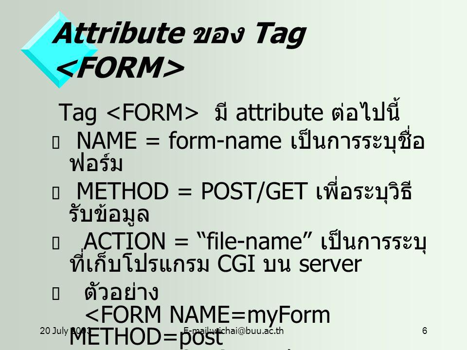 20 July 2003E-mail:wichai@buu.ac.th6 Attribute ของ Tag Tag มี attribute ต่อไปนี้  NAME = form-name เป็นการระบุชื่อ ฟอร์ม  METHOD = POST/GET เพี่อระบุวิธี รับข้อมูล  ACTION = file-name เป็นการระบุ ที่เก็บโปรแกรม CGI บน server  ตัวอย่าง