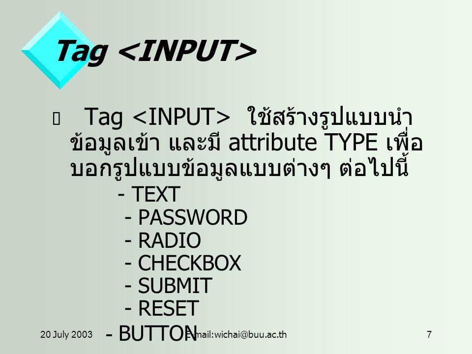 20 July 2003E-mail:wichai@buu.ac.th7 Tag  Tag ใช้สร้างรูปแบบนำ ข้อมูลเข้า และมี attribute TYPE เพื่อ บอกรูปแบบข้อมูลแบบต่างๆ ต่อไปนี้ - TEXT - PASSWORD - RADIO - CHECKBOX - SUBMIT - RESET - BUTTON