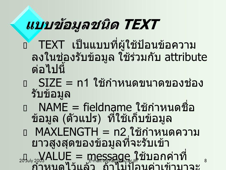 20 July 2003E-mail:wichai@buu.ac.th8 แบบข้อมูลชนิด TEXT  TEXT เป็นแบบที่ผู้ใช้ป้อนข้อความ ลงในช่องรับข้อมูล ใช้ร่วมกับ attribute ต่อไปนี้  SIZE = n1 ใช้กำหนดขนาดของช่อง รับข้อมูล  NAME = fieldname ใช้กำหนดชื่อ ข้อมูล ( ตัวแปร ) ที่ใช้เก็บข้อมูล  MAXLENGTH = n2 ใช้กำหนดความ ยาวสูงสุดของข้อมูลที่จะรับเข้า  VALUE = message ใช้บอกค่าที่ กำหนดไว้แล้ว ถ้าไม่ป้อนค่าเข้ามาจะ ถือว่าเป็น default