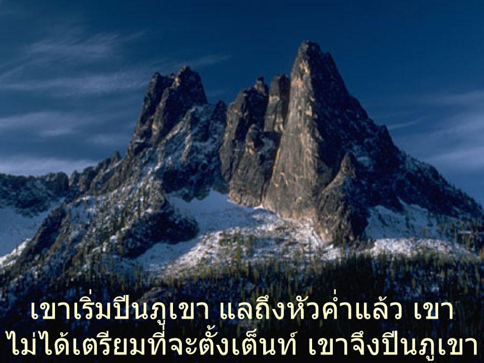 เขาเริ่มปีนภูเขา แลถึงหัวค่ำแล้ว เขา ไม่ได้เตรียมที่จะตั้งเต็นท์ เขาจึงปีนภูเขา ต่อไป