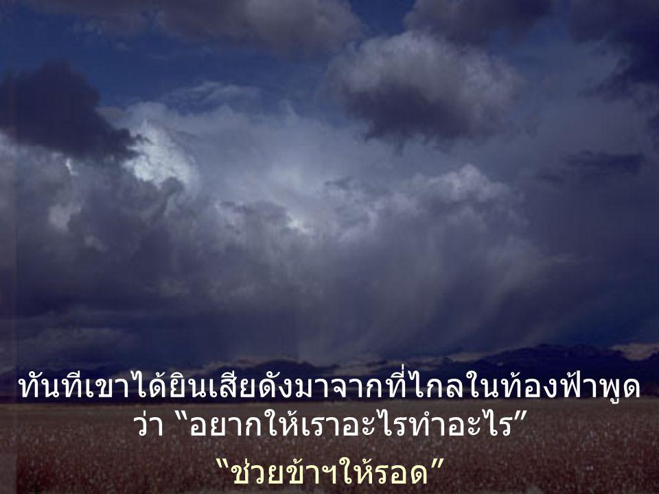 ทันทีเขาได้ยินเสียดังมาจากที่ไกลในท้องฟ้าพูด ว่า อยากให้เราอะไรทำอะไร ช่วยข้าฯให้รอด