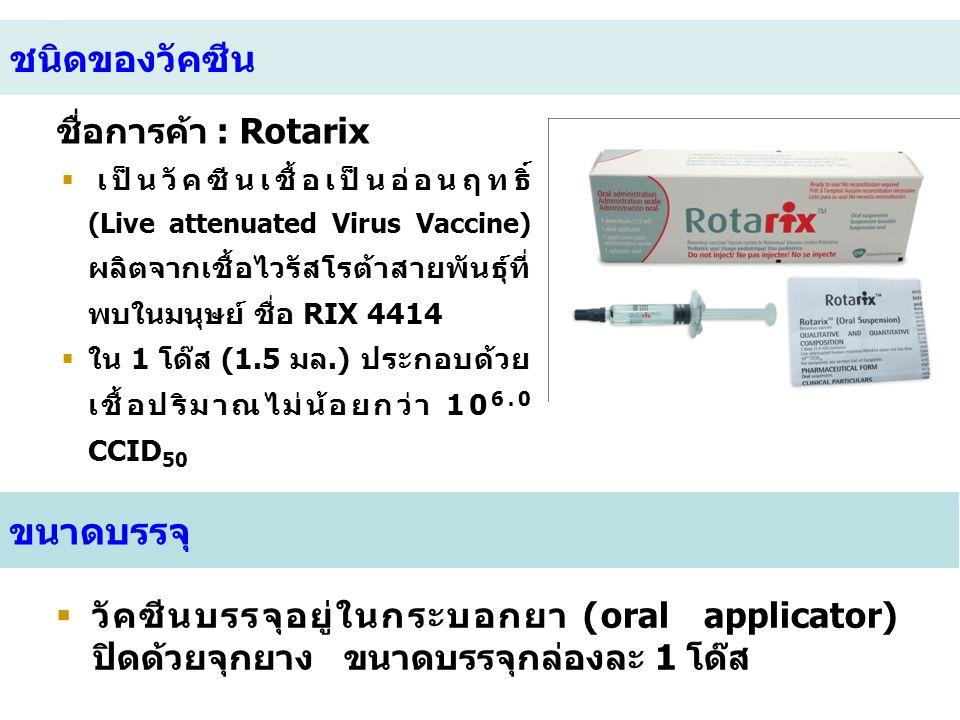 ชนิดของวัคซีน ชื่อการค้า : Rotarix  เป็นวัคซีนเชื้อเป็นอ่อนฤทธิ์ (Live attenuated Virus Vaccine) ผลิตจากเชื้อไวรัสโรต้าสายพันธุ์ที่ พบในมนุษย์ ชื่อ R