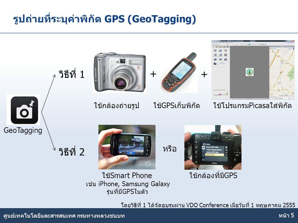 Here comes your footer ศูนย์เทคโนโลยีและสารสนเทศ กรมทางหลวงชนบท รูปถ่ายที่ระบุค่าพิกัด GPS (GeoTagging) หน้า 5 + + GeoTagging วิธีที่ 1 วิธีที่ 2 ใช้ก