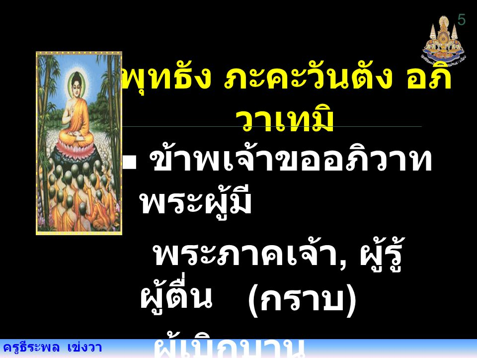 ครูธีระพล เข่งวา สวากขาโต ภะคะวา ตา ธัมโม พระธรรม เป็น ธรรมที่พระผู้ มีพระภาคเจ้า, ตรัสไว้ดีแล้ว ธัมมัง นะมัสสามิ ข้าพเจ้านมัสการ พระธรรม ข้าพเจ้านมัสการ พระธรรม 6 ( กราบ )