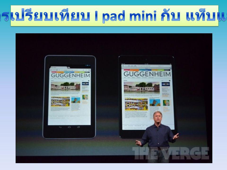 เริ่มจากพื้นที่ในการใช้งานซึ่ง iPad mini นั้นมี พื้นที่ของหน้าจอ ทั้งหมด 29.6 ตารางนิ้วในขณะที่แท็บเล็ต หน้าจอ 7 นิ้วมีพื้นที่การใช้งาน ของหน้าจอเพียง 21.9 ตารางนิ้ว ซึ่งเมื่อ เปรียบเทียบแล้ว iPad mini มีพื้นที่ในการใช้งานที่มากกว่าถึง 35% โดยทาง Apple ได้ชูจุดเด่นของการแสดงผลบนหน้าจอขนาด 7.9 นิ้ว ที่สามารถแสดงผล การใช้งานบราวเซอร์ในการท่องเว็บได้พื้นที่ ใหญ่กว่าทั้งแนวตั้งและ แนวนอน รวมถึงการใช้งานแอพพลิเคชั่นต่างๆ เริ่มจากพื้นที่ในการใช้งานซึ่ง iPad mini นั้นมี พื้นที่ของหน้าจอ ทั้งหมด 29.6 ตารางนิ้วในขณะที่แท็บเล็ต หน้าจอ 7 นิ้วมีพื้นที่การใช้งาน ของหน้าจอเพียง 21.9 ตารางนิ้ว ซึ่งเมื่อ เปรียบเทียบแล้ว iPad mini มีพื้นที่ในการใช้งานที่มากกว่าถึง 35% โดยทาง Apple ได้ชูจุดเด่นของการแสดงผลบนหน้าจอขนาด 7.9 นิ้ว ที่สามารถแสดงผล การใช้งานบราวเซอร์ในการท่องเว็บได้พื้นที่ ใหญ่กว่าทั้งแนวตั้งและ แนวนอน รวมถึงการใช้งานแอพพลิเคชั่นต่างๆ