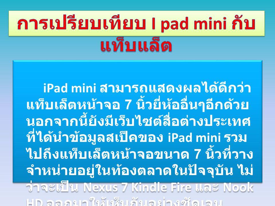 iPad mini สามารถแสดงผลได้ดีกว่า แท็บเล็ตหน้าจอ 7 นิ้วยี่ห้ออื่นๆอีกด้วย นอกจากนี้ยังมีเว็บไซต์สื่อต่างประเทศ ที่ได้นำข้อมูลสเป็คของ iPad mini รวม ไปถึ