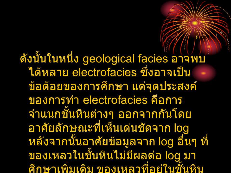 ดังนั้นในหนึ่ง geological facies อาจพบ ได้หลาย electrofacies ซึ่งอาจเป็น ข้อด้อยของการศึกษา แต่จุดประสงค์ ของการทำ electrofacies คือการ จำแนกชั้นหินต่