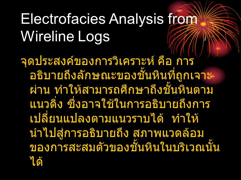 Electrofacies Analysis from Wireline Logs จุดประสงค์ของการวิเคราะห์ คือ การ อธิบายถึงลักษณะของชั้นหินที่ถูกเจาะ ผ่าน ทำให้สามารถศึกษาถึงชั้นหินตาม แนว