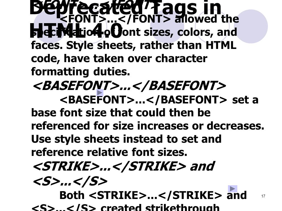 17 Deprecated Tags in HTML 4.0...... allowed the specification of font sizes, colors, and faces.
