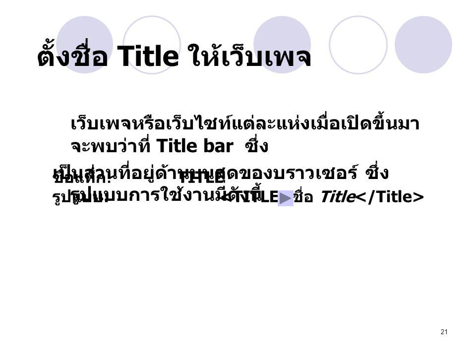 21 ตั้งชื่อ Title ให้เว็บเพจ เว็บเพจหรือเว็บไซท์แต่ละแห่งเมื่อเปิดขึ้นมา จะพบว่าที่ Title bar ซึ่ง เป็นส่วนที่อยู่ด้านบนสุดของบราวเซอร์ ซึ่ง รูปแบบการใช้งานมีดังนี้ ชื่อแท็ก : TITLE รูปแบบ : ชื่อ Title