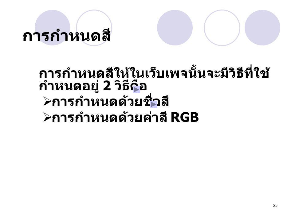 25 การกำหนดสี การกำหนดสีให้ในเว็บเพจนั้นจะมีวิธีที่ใช้ กำหนดอยู่ 2 วิธีคือ  การกำหนดด้วยชื่อสี  การกำหนดด้วยค่าสี RGB