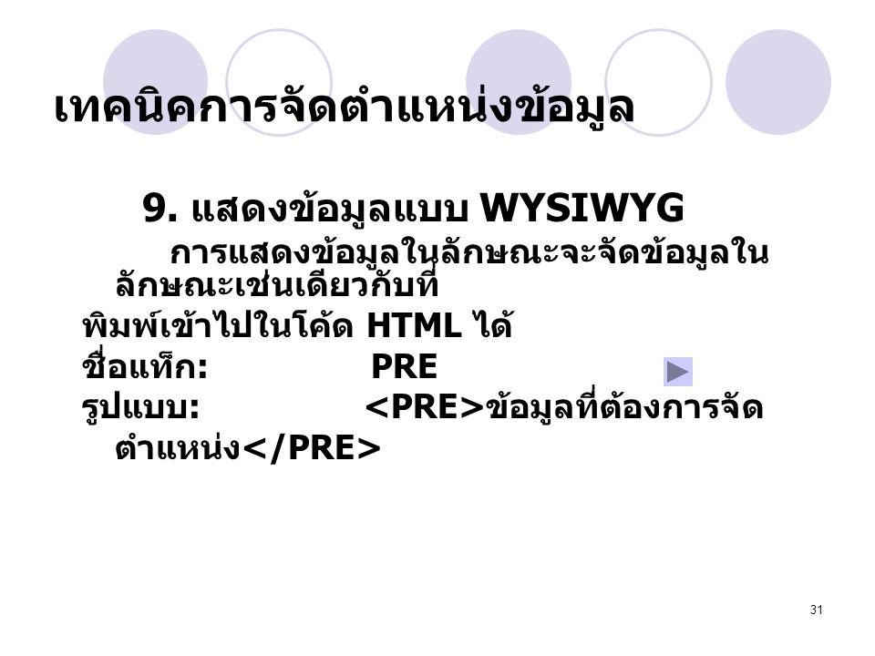 31 เทคนิคการจัดตำแหน่งข้อมูล 9. แสดงข้อมูลแบบ WYSIWYG การแสดงข้อมูลในลักษณะจะจัดข้อมูลใน ลักษณะเช่นเดียวกับที่ พิมพ์เข้าไปในโค้ด HTML ได้ ชื่อแท็ก : P