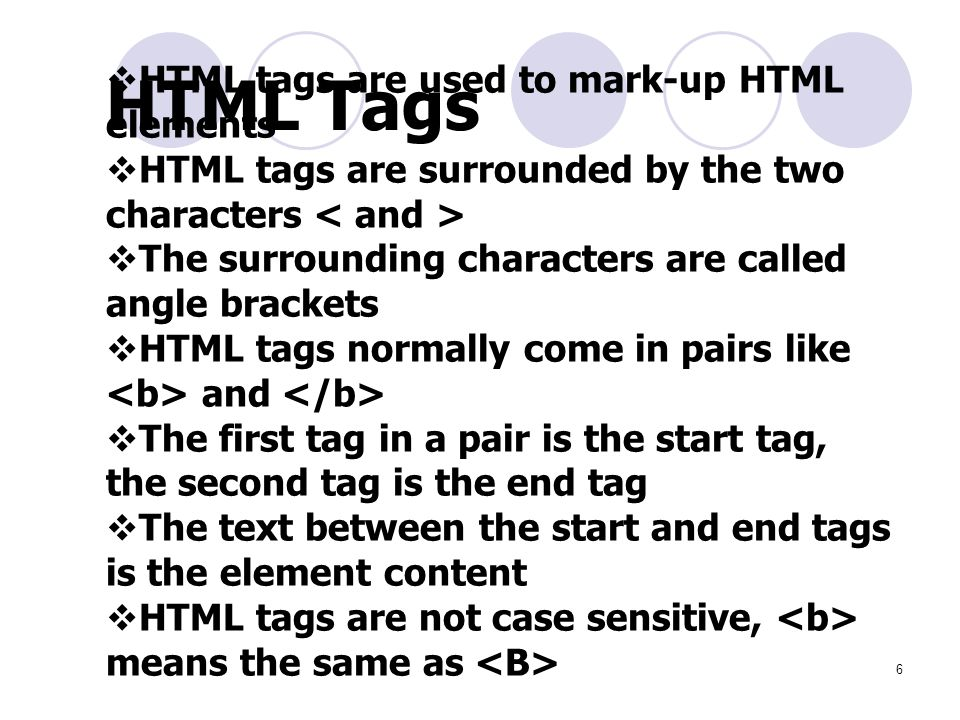 6  HTML tags are used to mark-up HTML elements  HTML tags are surrounded by the two characters  The surrounding characters are called angle brackets  HTML tags normally come in pairs like and  The first tag in a pair is the start tag, the second tag is the end tag  The text between the start and end tags is the element content  HTML tags are not case sensitive, means the same as HTML Tags