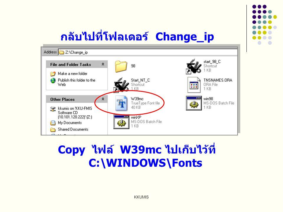 KKUMIS กลับไปที่โฟลเดอร์ Change_ip Copy ไฟล์ W39mc ไปเก็บไว้ที่ C:\WINDOWS\Fonts