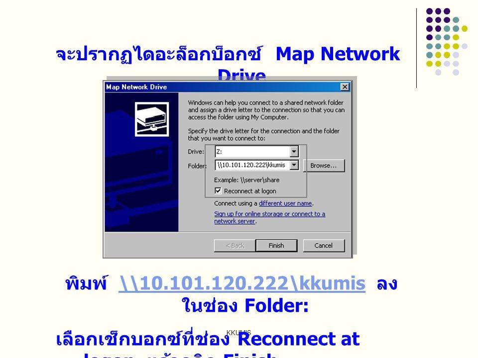 KKUMIS จะปรากฏไดอะล็อกบ็อกซ์ Map Network Drive พิมพ์ \\10.101.120.222\kkumis ลง ในช่อง Folder:\\10.101.120.222\kkumis เลือกเช็กบอกซ์ที่ช่อง Reconnect