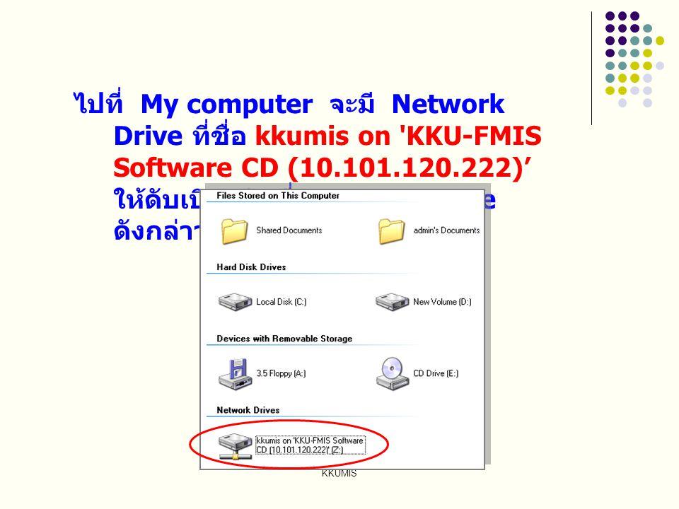 KKUMIS ไปที่ My computer จะมี Network Drive ที่ชื่อ kkumis on 'KKU-FMIS Software CD (10.101.120.222)' ให้ดับเบิลคลิกที่ Network Drive ดังกล่าว