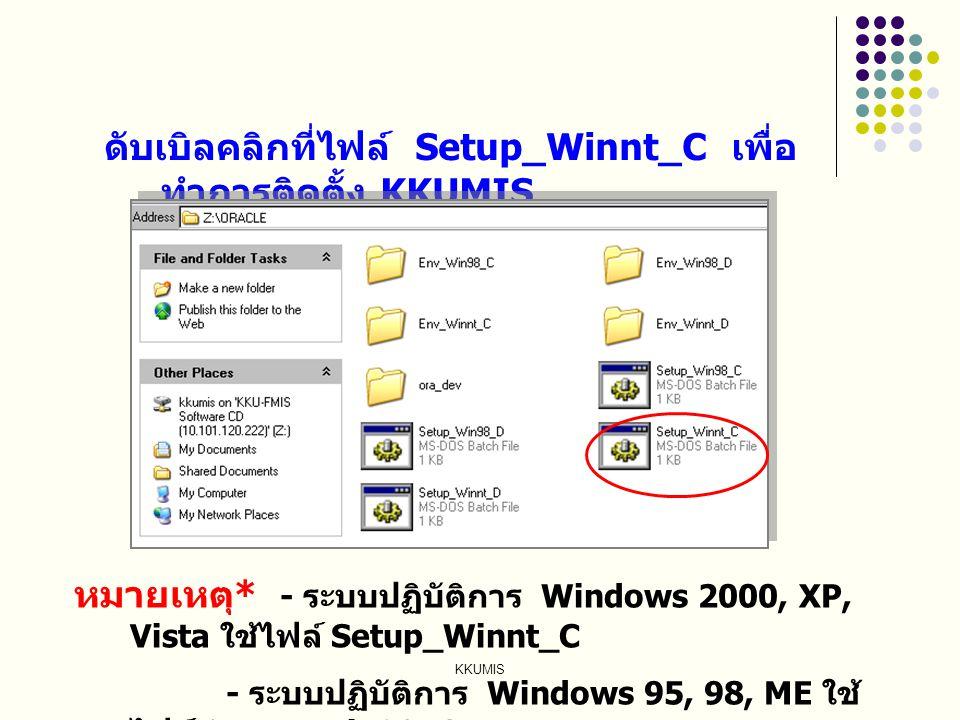 KKUMIS ดับเบิลคลิกที่ไฟล์ Setup_Winnt_C เพื่อ ทำการติดตั้ง KKUMIS หมายเหตุ * - ระบบปฏิบัติการ Windows 2000, XP, Vista ใช้ไฟล์ Setup_Winnt_C - ระบบปฏิบ