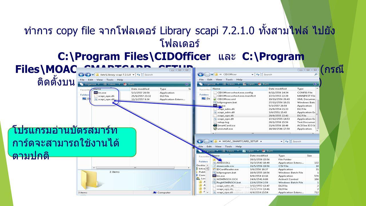 ทำการ copy file จากโฟลเดอร์ Library scapi 7.2.1.0 ทั้งสามไฟล์ ไปยัง โฟลเดอร์ C:\Program Files\CIDOfficer และ C:\Program Files\MOAC_SMARTCARD_SETUP ( ก