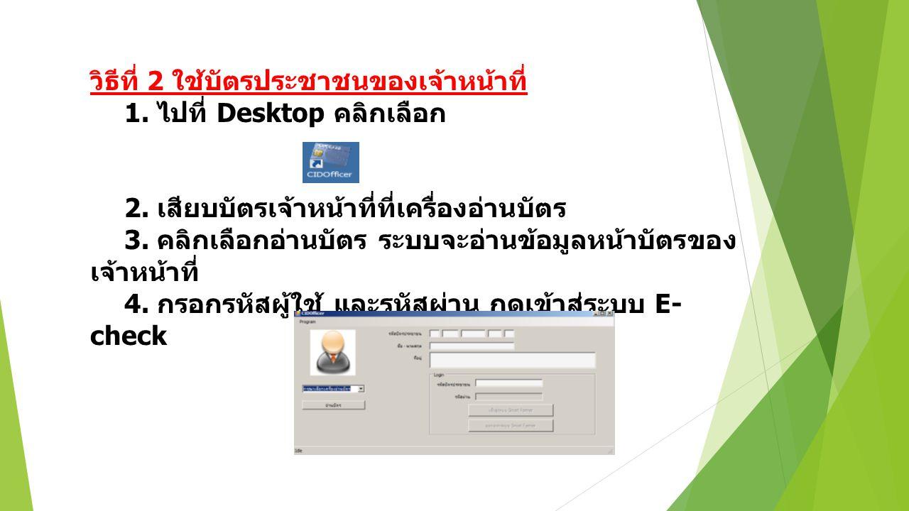 วิธีที่ 2 ใช้บัตรประชาชนของเจ้าหน้าที่ 1. ไปที่ Desktop คลิกเลือก 2. เสียบบัตรเจ้าหน้าที่ที่เครื่องอ่านบัตร 3. คลิกเลือกอ่านบัตร ระบบจะอ่านข้อมูลหน้าบ