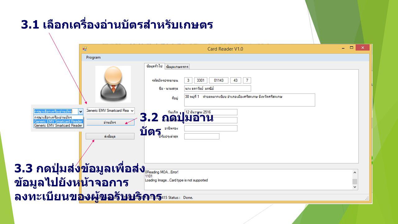 3.1 เลือกเครื่องอ่านบัตรสำหรับเกษตร 3.2 กดปุ่มอ่าน บัตร 3.3 กดปุ่มส่งข้อมูลเพื่อส่ง ข้อมูลไปยังหน้าจอการ ลงทะเบียนของผู้ขอรับบริการ