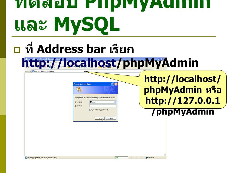 ทดสอบ PhpMyAdmin และ MySQL  ที่ Address bar เรียก http://localhost/phpMyAdmin http://localhost/ phpMyAdmin หรือ http://127.0.0.1 /phpMyAdmin