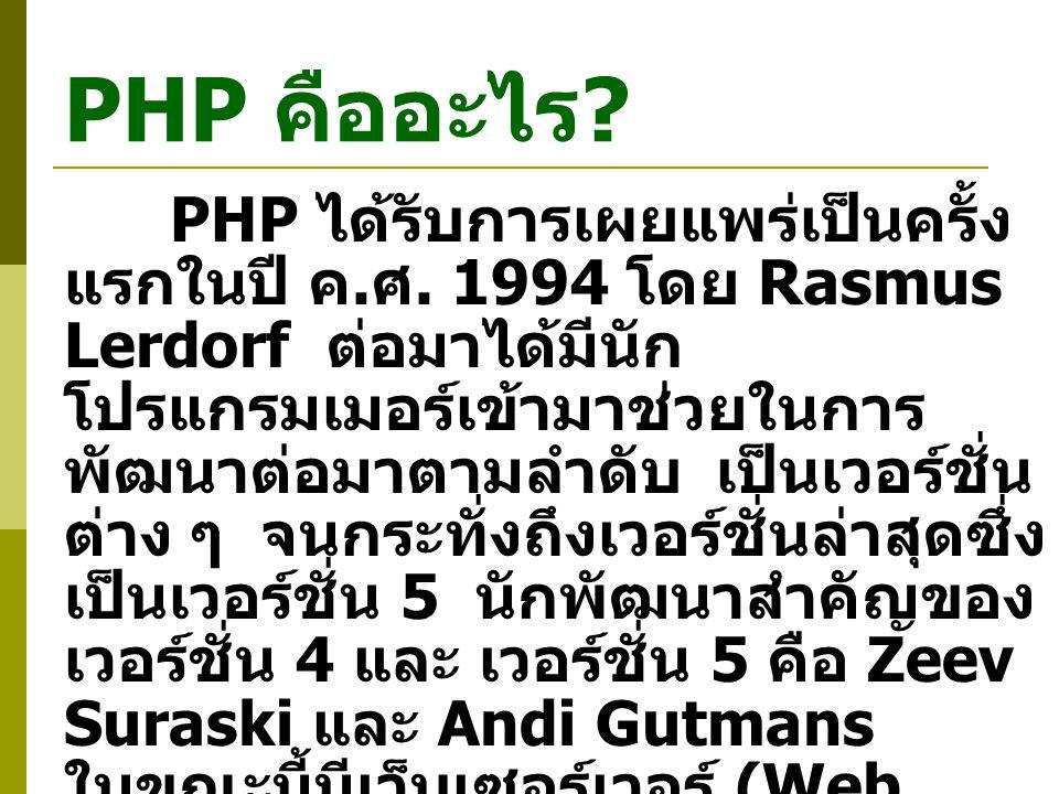 PHP คืออะไร ? PHP ได้รับการเผยแพร่เป็นครั้ง แรกในปี ค. ศ. 1994 โดย Rasmus Lerdorf ต่อมาได้มีนัก โปรแกรมเมอร์เข้ามาช่วยในการ พัฒนาต่อมาตามลำดับ เป็นเวอ