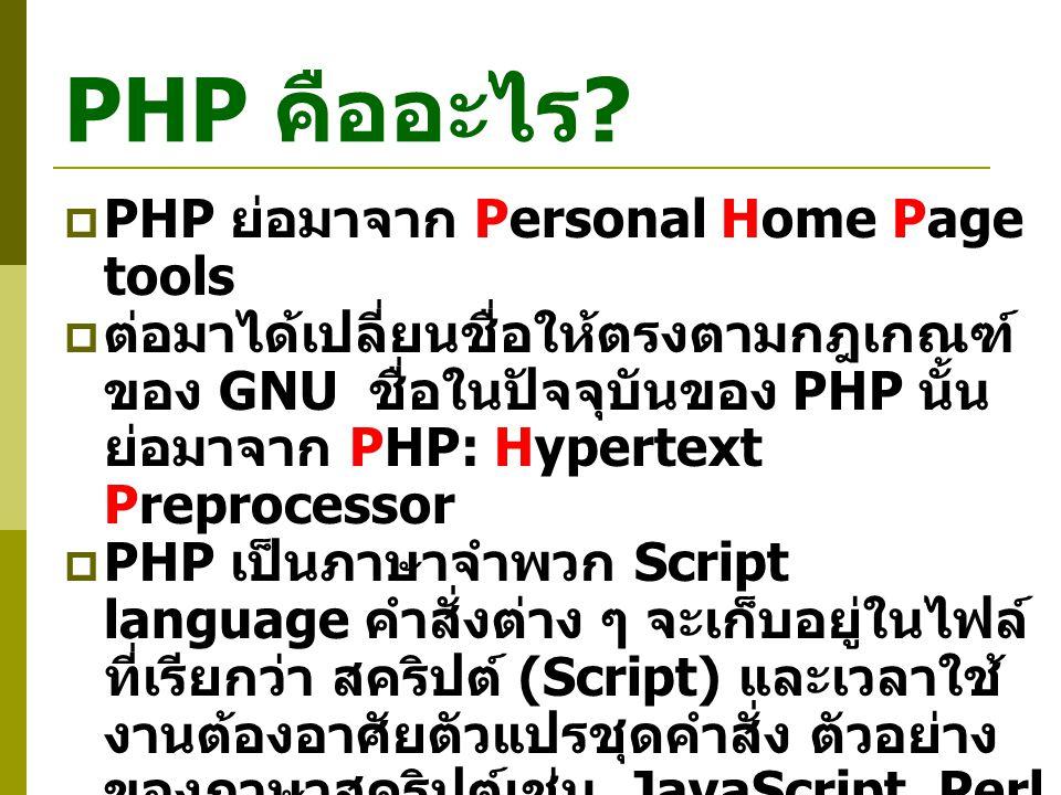 PHP คืออะไร ?  PHP ย่อมาจาก Personal Home Page tools  ต่อมาได้เปลี่ยนชื่อให้ตรงตามกฎเกณฑ์ ของ GNU ชื่อในปัจจุบันของ PHP นั้น ย่อมาจาก PHP: Hypertext