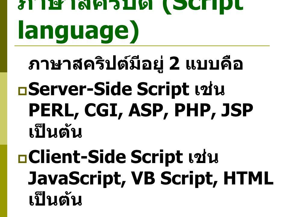 ภาษาสคริปต์ (Script language) ภาษาสคริปต์มีอยู่ 2 แบบคือ  Server-Side Script เช่น PERL, CGI, ASP, PHP, JSP เป็นต้น  Client-Side Script เช่น JavaScript, VB Script, HTML เป็นต้น