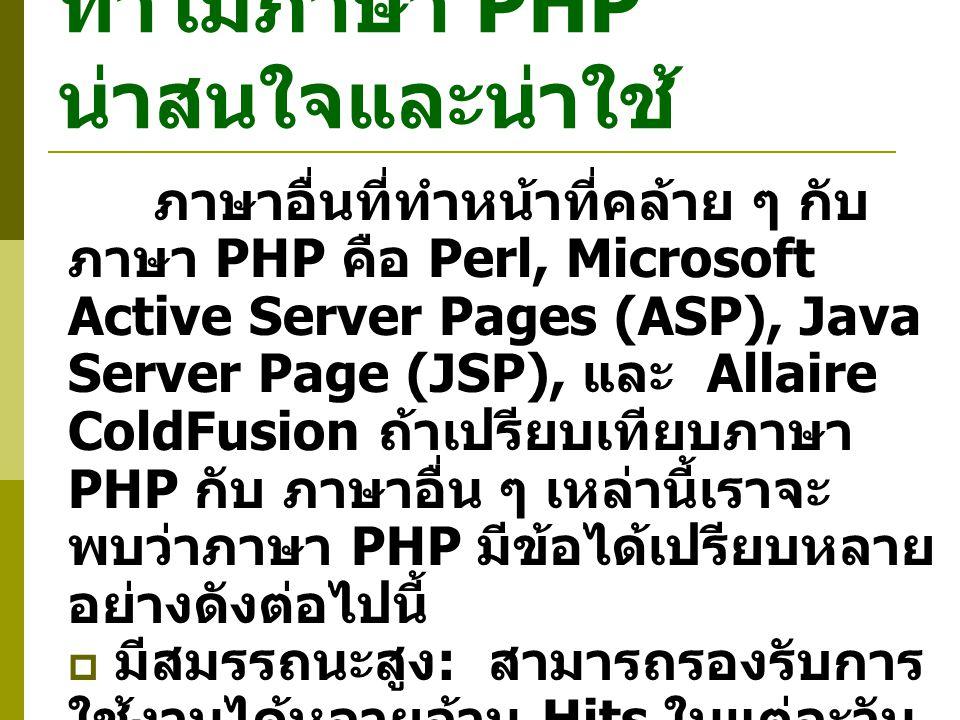 ทำไมภาษา PHP น่าสนใจและน่าใช้ ภาษาอื่นที่ทำหน้าที่คล้าย ๆ กับ ภาษา PHP คือ Perl, Microsoft Active Server Pages (ASP), Java Server Page (JSP), และ Allaire ColdFusion ถ้าเปรียบเทียบภาษา PHP กับ ภาษาอื่น ๆ เหล่านี้เราจะ พบว่าภาษา PHP มีข้อได้เปรียบหลาย อย่างดังต่อไปนี้  มีสมรรถนะสูง : สามารถรองรับการ ใช้งานได้หลายล้าน Hits ในแต่ละวัน  สามารถใช้ PHP ได้บนหลาย ระบบปฏิบัติการโดยที่ไม่ต้องเปลี่ยน โปรแกรม