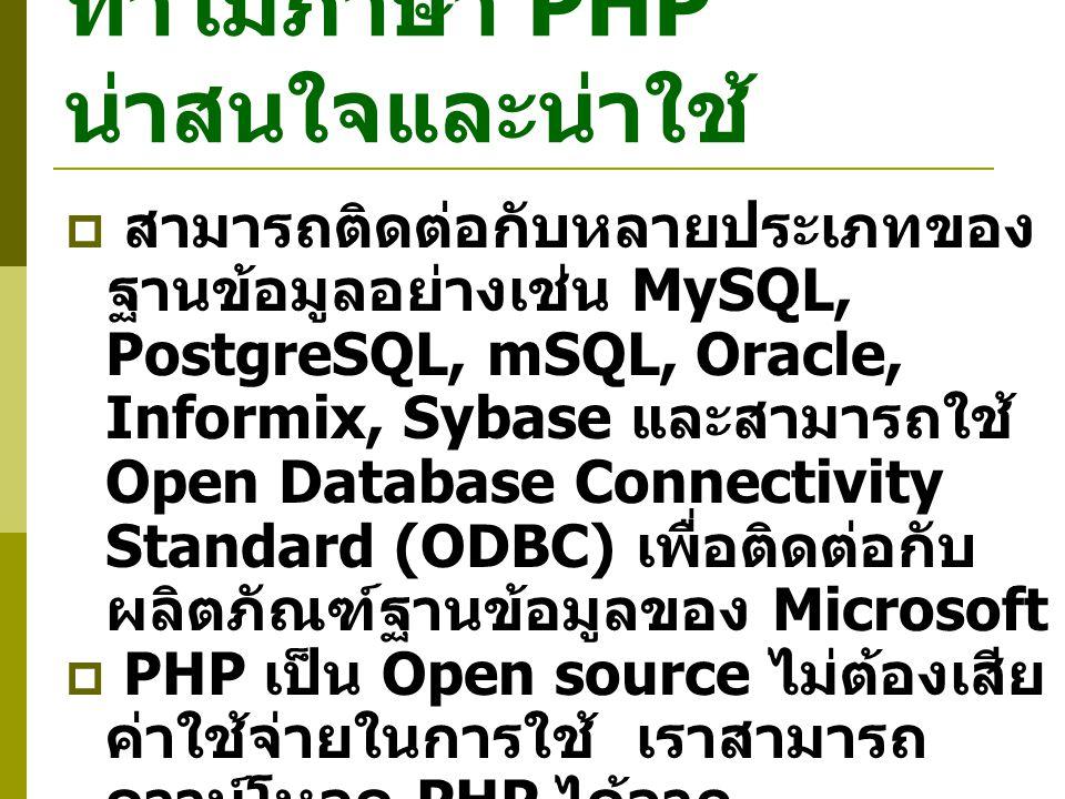ทำไมภาษา PHP น่าสนใจและน่าใช้  สามารถติดต่อกับหลายประเภทของ ฐานข้อมูลอย่างเช่น MySQL, PostgreSQL, mSQL, Oracle, Informix, Sybase และสามารถใช้ Open Database Connectivity Standard (ODBC) เพื่อติดต่อกับ ผลิตภัณฑ์ฐานข้อมูลของ Microsoft  PHP เป็น Open source ไม่ต้องเสีย ค่าใช้จ่ายในการใช้ เราสามารถ ดาวน์โหลด PHP ได้จาก http://www.php.net/ โดยไม่ ต้องเสียค่าใช้จ่ายใด ๆ  เรียนรู้และใช้ง่าย โดยเฉพาะถ้าเรารู้ ภาษา C, C++, Perl และ Java อยู่ แล้ว