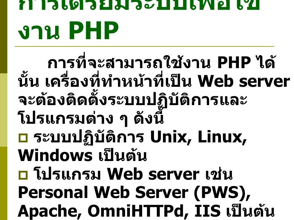 การเตรียมระบบเพื่อใช้ งาน PHP การที่จะสามารถใช้งาน PHP ได้ นั้น เครื่องที่ทำหน้าที่เป็น Web server จะต้องติดตั้งระบบปฏิบัติการและ โปรแกรมต่าง ๆ ดังนี้  ระบบปฏิบัติการ Unix, Linux, Windows เป็นต้น  โปรแกรม Web server เช่น Personal Web Server (PWS), Apache, OmniHTTPd, IIS เป็นต้น  PHP engine หรือ PHP interpreter ที่เหมาะสมกับระบบ ปฏิบัติการที่ใช้ สามารถ Download ได้ฟรีที่ www.php.net