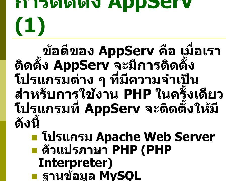การติดตั้ง AppServ (1) ข้อดีของ AppServ คือ เมื่อเรา ติดตั้ง AppServ จะมีการติดตั้ง โปรแกรมต่าง ๆ ที่มีความจำเป็น สำหรับการใช้งาน PHP ในครั้งเดียว โปรแกรมที่ AppServ จะติดตั้งให้มี ดังนี้ โปรแกรม Apache Web Server ตัวแปรภาษา PHP (PHP Interpreter) ฐานข้อมูล MySQL โปรแกรม phpMyAdmin ที่ช่วย จัดการฐานข้อมูล MySQL เราสามารถ Download โปรแกรม AppServ ได้ที่ http://www.appservnetwork.co m