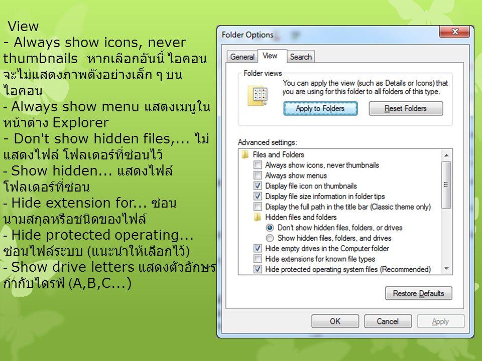 View - Always show icons, never thumbnails หากเลือกอันนี้ ไอคอน จะไม่แสดงภาพตังอย่างเล็ก ๆ บน ไอคอน - Always show menu แสดงเมนูใน หน้าต่าง Explorer -