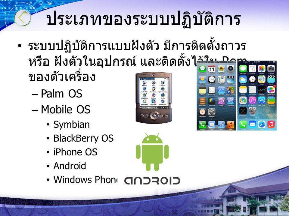 ประเภทของระบบปฏิบัติการ ระบบปฏิบัติการแบบฝังตัว มีการติดตั้งถาวร หรือ ฝังตัวในอุปกรณ์ และติดตั้งไว้ใน Rom ของตัวเครื่อง –Palm OS –Mobile OS Symbian Bl