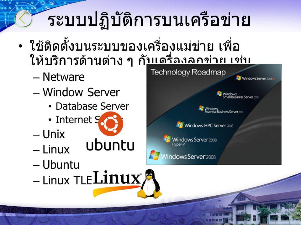 ระบบปฏิบัติการบนเครือข่าย ใช้ติดตั้งบนระบบของเครื่องแม่ข่าย เพื่อ ให้บริการด้านต่าง ๆ กับเครื่องลูกข่าย เช่น –Netware –Window Server Database Server I