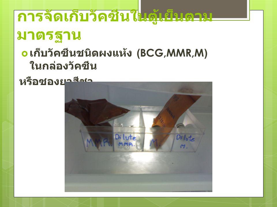 การจัดเก็บวัคซีนในตู้เย็นตาม มาตรฐาน  เก็บวัคซีนชนิดผงแห้ง (BCG,MMR,M) ในกล่องวัคซีน หรือซองยาสีชา