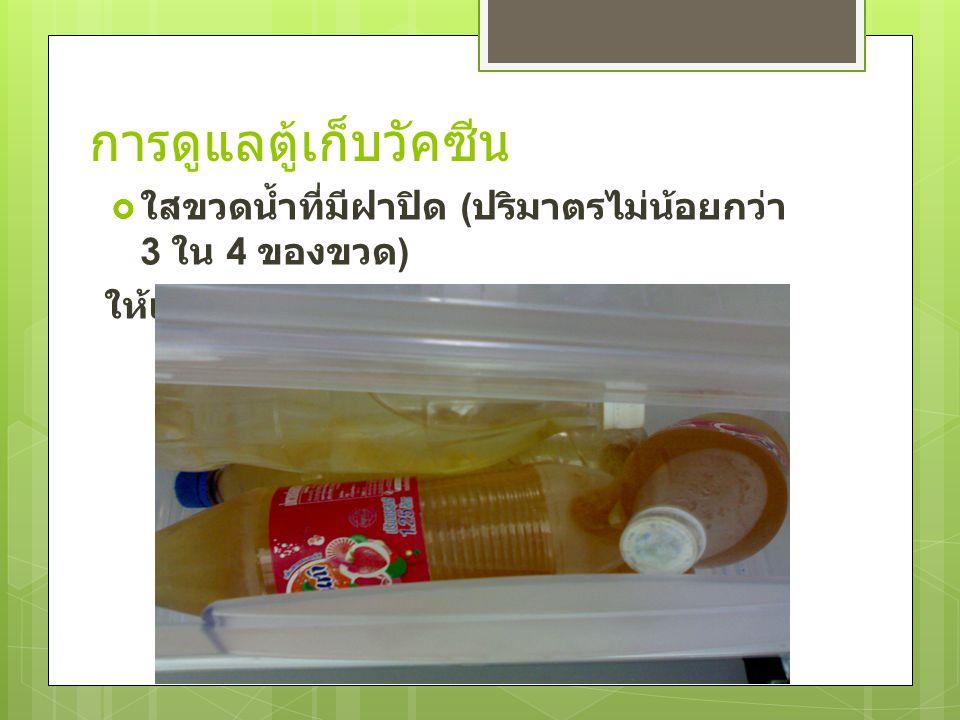 การดูแลตู้เก็บวัคซีน  ใสขวดน้ำที่มีฝาปิด ( ปริมาตรไม่น้อยกว่า 3 ใน 4 ของขวด ) ให้เต็มช่องแช่ผัก หรือฝาตู้เย็น