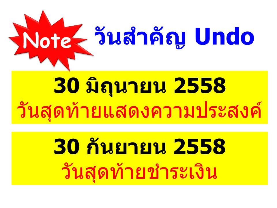 วันสำคัญ Undo 30 มิถุนายน 2558 วันสุดท้ายแสดงความประสงค์ Note 30 กันยายน 2558 วันสุดท้ายชำระเงิน