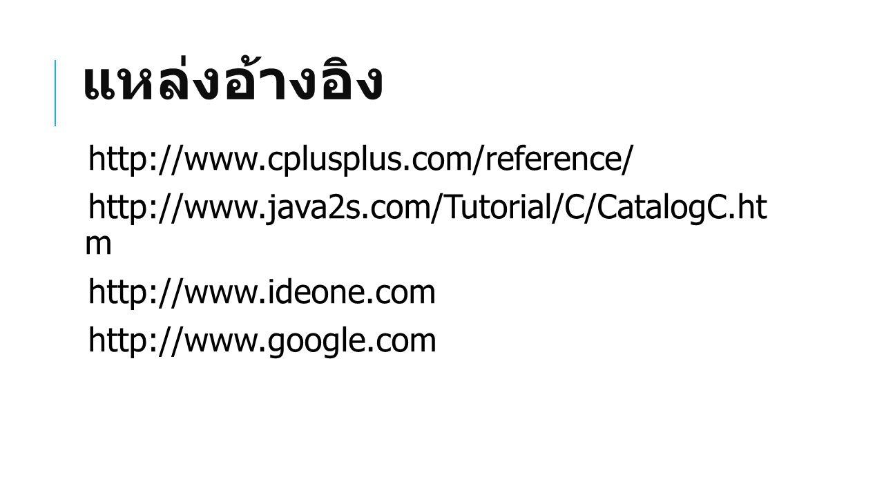 แหล่งอ้างอิง http://www.cplusplus.com/reference/ http://www.java2s.com/Tutorial/C/CatalogC.ht m http://www.ideone.com http://www.google.com